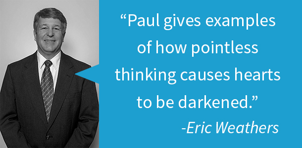 Paul gives examples of how pointless thinking causes hearts to be darkened.