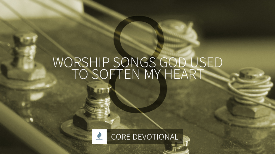 worship songs God used to soften my heart