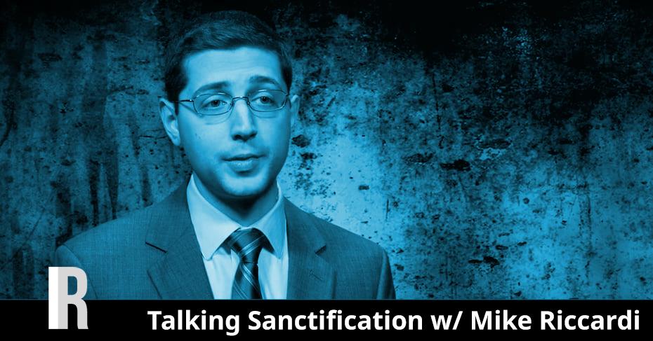 Talking Sanctification w/ Mike Riccardi